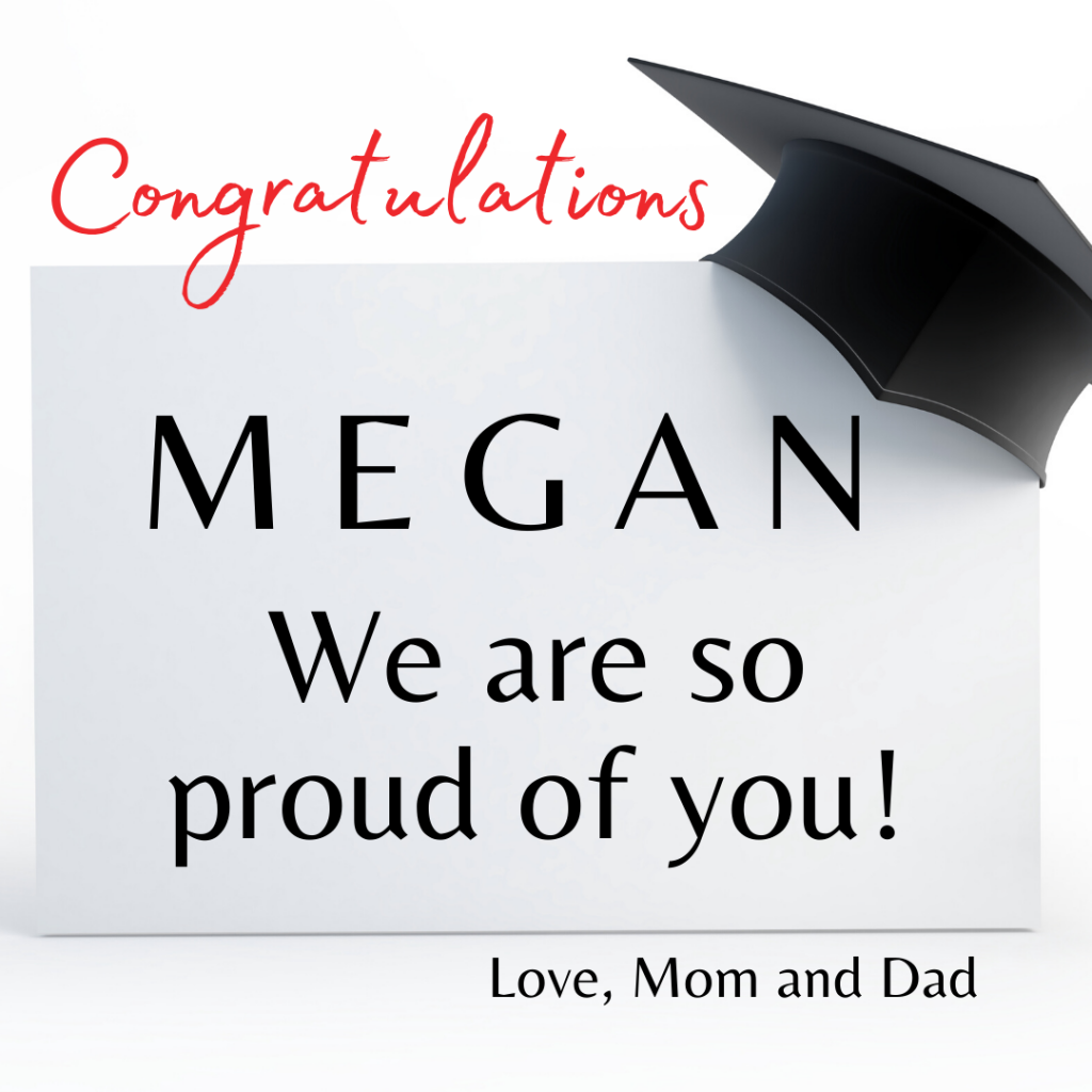 Congratulations Megan. We are so proud of you! Love, Mom and Dad