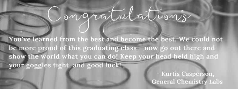 Congratulations - You've learned from the best and become the best. We could not be more proud of this graduating class - now go out there and show the world what you can do! Keep your head held high and your goggles tight, and good luck! - Kurtis Casperson, General Chemistry Labs