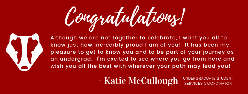 Congratulations! Although we are not together to celebrate, I want you all to know just how incredibly proud I am of you! It has been my pleasure to get to know you and to be part of your journey as an undergrad. I'm excited to see where you go from here and wish you all the best with wherever your path may lead you! Katie McCullough, Undergraduate Chemistry Coordinator