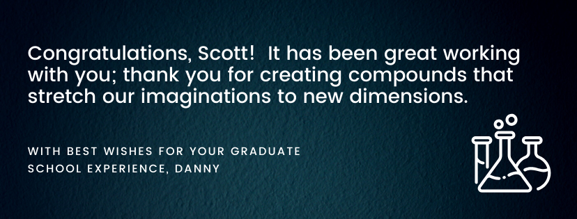 Congratulations, Scott! It has been great working with you; thank you for creating compounds that stretch our imaginations to new dimensions. With best wishes for your graduate school experience, Danny