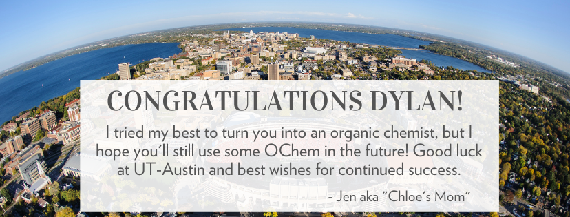 Congratulations Dylan! I tried my best to turn you into an organic chemist, but I hope you'll still use some OChem in the future! Good luck at UT-Austin and best wishes for continued success. Jen aka 'Chloe's mom'