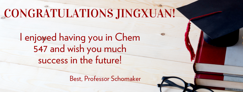 Congratulations Jingxuan!  I enjoyed having you in Chem 547 and wish you much success in the future!  Best, Professor Schomaker