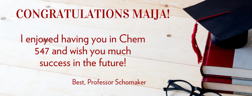 Congratulations Maija!  I enjoyed having you in Chem 547 and wish you much success in the future!  Best, Professor Schomaker