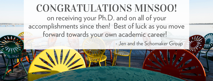 Congratulations Minsoo! on receiving your Ph.D. and on all of your accomplishments since then!  Best of luck as you move forward towards your own academic career!  -- Jen and the Schomaker group