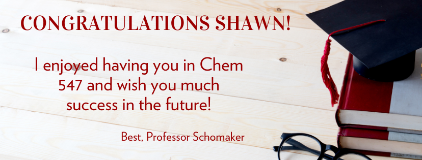 Congratulations Shawn! I enjoyed having you in Chem 547 and wish you much success in the future! Best, Professor Schomaker