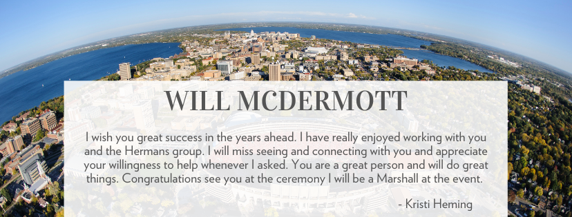 WILL McDERMOTT I wish you great success in the years ahead. I have really enjoyed working with you and the Hermans group. I will miss seeing and connecting with you and appreciate your willingness to help whenever I asked. You are a great person and will do great things. Congratulations see you at the ceremony I will be a Marshall at the event. - Kristi Heming