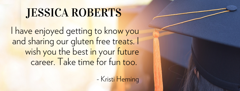JESSICA ROBERTS I have enjoyed getting to know you and sharing our gluten free treats. I wish you the best in your future career. Take time for fun too.   - Kristi Heming