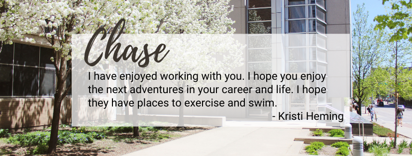 Chase Chase Salazar – I have enjoyed working with you. I hope you enjoy the next adventures in your career and life. I hope they have places to exercise and swim. -Kristi Heming