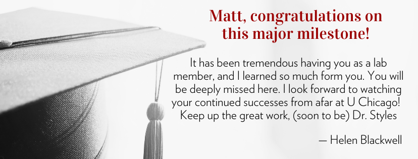 Matt, congratulations on this major milestone! It has been tremendous having you as a lab member, and I learned so much form you. You will be deeply missed here. I look forward to watching your continued successes from afar at U Chicago! Keep up the great work, (soon to be) Dr. Styles — Helen Blackwell