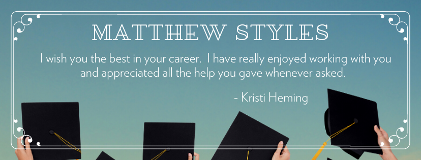 Matthew Styles I wish you the best in your career.  I have really enjoyed working with you and appreciated all the help you gave whenever asked.  - Kristi Heming
