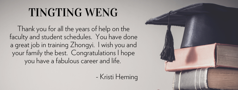Tingting Weng Thank you for all the years of help on the faculty and student schedules.  You have done a great job in training Zhongyi.  I wish you and your family the best.  Congratulations I hope you have a fabulous career and life.   - Kristi Heming