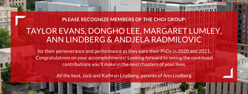 PLEASE RECOGNIZE MEMBERS OF THE CHOI GROUP: Taylor Evans, Dongho Lee, Margaret Lumley, Ann Lindberg & Andjela Radmilovic for their perseverance and performance as they earn their PhDs in 2020 and 2021. Congratulations on your accomplishments! Looking forward to seeing the continued contributions you'll make in the next chapters of your lives. All the best, Jack and Kathryn Lindberg, parents of Ann Lindberg