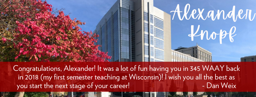 Congratulations, Alexander! It was a lot of fun having you in 345 WAAY back in 2018 (my first semester teaching at Wisconsin)! I wish you all the best as you start the next stage of your career!                                          - Dan Weix